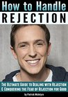 How to Handle Rejection: The Ultimate Guide to Dealing with Rejection and Conquering the Fear of Rejection for Good