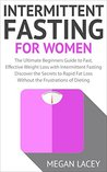 Intermittent Fasting for Women: The Ultimate Beginners Guide to Fast, Effective Weight Loss with Intermittent Fasting - Discover the Secrets to Rapid Fat ... with Intermittent Fasting for Women Book 1)