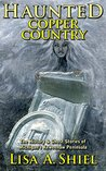 Haunted Copper Country: The History & Ghost Stories of Michigan's Keweenaw Peninsula