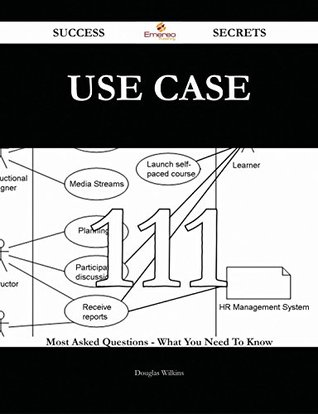 Use Case 111 Success Secrets - 111 Most Asked Questions On Use Case - What You Need To Know Douglas Wilkins