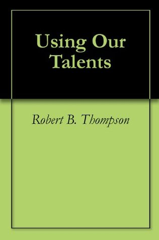 Using Our Talents  by  Robert B. Thompson