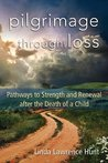 Pilgrimage through Loss: Twelve Pathways to Strength and Renewal after the Death of a Child