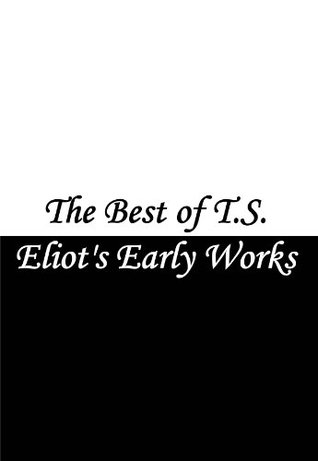 The Best of T.S. Eliots Early Works  by  T.S. Eliot