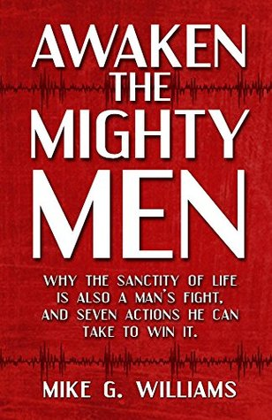 Awaken the Mighty Men: Why the sanctity of life is also a mans fight, and seven actions he can take to win it. Mike Williams