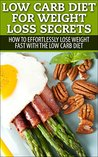 Low Carb Diet for Weight Loss Secrets: How To Effortlessly Lose Weight Fast with the Low Carb Diet (Dash Diet, Slow Cooker Meals, Low Carb Cookbook, Low Carb Recipes, Low Carb Diet, Low Carb, Paleo Diet)