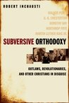 Subversive Orthodoxy: Outlaws, Revolutionaries, and Other Christians in Disguise