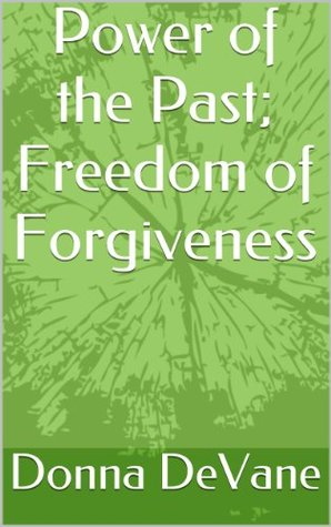 Power of the Past; Freedom of Forgiveness by Donna DeVane — Reviews, Discussi...