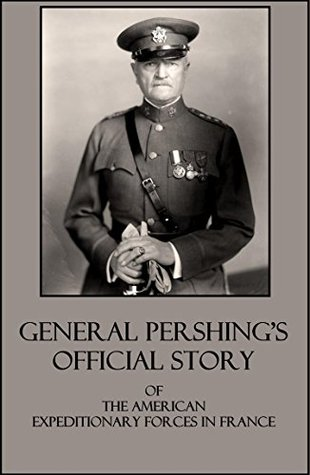 General Pershings Official Story Of The American Expeditionary Forces in France in WWI General John Pershing