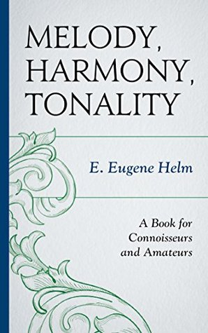Melody, Harmony, Tonality: A Book for Connoisseurs and Amateurs E Eugene Helm