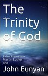 The Trinity of God: Saint Augustine Martin Luther and John Bunyan