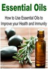Essential Oils: How to Use Essential Oils to Improve your Health and Immunity: (Essential Oils - Essential Oils Recipes - Essential Oils and Aromatherapy)