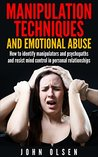 Manipulation Techniques And Emotional Abuse: How to identify manipulators and psychopaths and resist mind control in personal relationships (Manipulation Psychology, Psychopath test, Relationships)