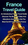 France Travel Guide: An Introductory France Travel Guide: Discover The Must See Cities And Attractions And How To Get The Most Out Of Your Travel In France: ... Guide Series, France Travel Guide Books)