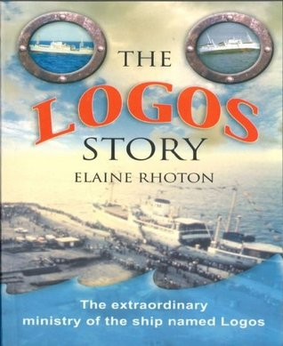 The Logos Story: The extraordinary ministry of the ship named Logos  by  Elaine Rhoton