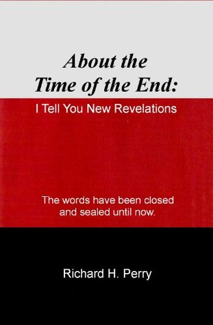 About the Time of the End: I Tell You New Revelations  by  Richard H Perry