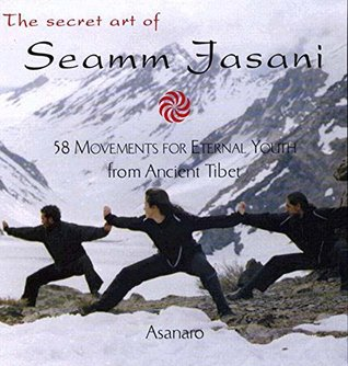 The Secret Art of Seamm Jasani: 58 Movements for Eternal Youth from Ancient Tibet
