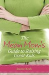 The Mean Mom's Guide to Raising Great Kids by Joanne Kraft