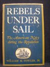 Rebels Under Sail: History of the Building of the American Navy and Its Role in the Revolution