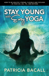 Stay Young with Easy Yoga by Patricia Bacall