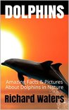 DOLPHINS: Amazing Facts & Pictures About Dolphins in Nature (Children's Books About Sea Life Book 1)