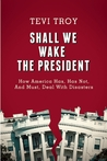 Shall We Wake the President?: How America Has Dealt with Disasters—The Good, the Bad, and Advice for the Future
