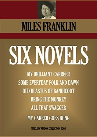 SIX NOVELS. My Brilliant Carreer, Some Everyday Folk And Dawn, Old Blastus Of Bandicoot, Bring The Monkey, All That Swagger, My Career Goes Bung (Timeless Wisdom Collection Book 4620) Miles Franklin