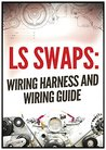 LS SWAPS: Wiring Harness and Wiring Guide (LS Swap Guide)