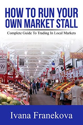 How To Run Your Own Market Stall: Step-By-Step Complete Guide To Setting Up Small Business As A Market Trader Ivana Franekova