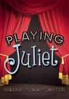 Playing Juliet by JoAnne Stewart Wetzel