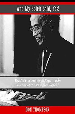 And My Spirit Said, Yes The African-American Experience: Visions of the Past and Present  by  Don Thompson