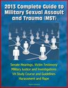 2013 Complete Guide to Military Sexual Assault and Trauma (MST) - Senate Hearings, Victim Testimony, Military Justice and Investigations, VA Study Course and Guidelines, Harassment and Rape