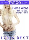Home Alone with Her Best Friend's Father: Totally TABOO Erotica