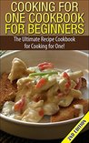 Cooking for One Cookbook for Beginners 2nd Edition: The Ultimate Recipe Cookbook for Cooking for One! (Recipes, Dinner, Breakfast, Lunch, Easy Recipes, ... Cooking, Cooking, healthy snacks, deserts)