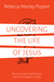 Uncovering the Life of Jesus: Six encounters with Christ from the Gospel of Luke