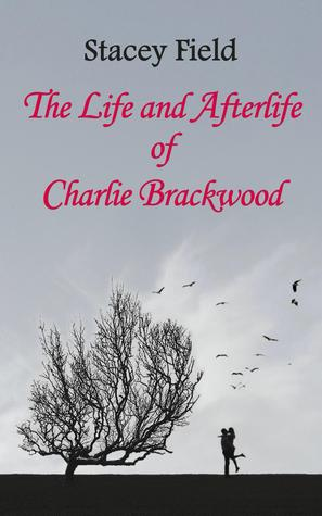 The Life and Afterlife of Charlie Brackwood by Stacey Field