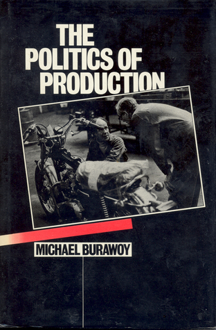 The Politics of Production: Factory Regimes Under Capitalism and Socialism  by  Michael Burawoy
