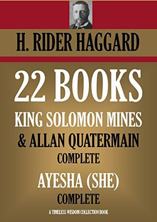 22 BOOKS: KING SOLOMON MINES & COMPLETE ALLAN QUATERMAIN + THE AYESHA (SHE) COLLECTION (Timeless Wisdom Collection Book 2103)  by  H. Rider Haggard