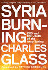 Syria Burning: ISIS and the Death of the Arab Spring