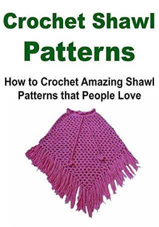 Crochet Shawl Patterns: How to Crochet Amazing Shawl Patterns that People Love: Crochet Shawl, How to Crochet Shawl, Shawl Patterns, Crochet, Crochet ... Crochet, Knitting, Crochet for Beginners)  by  Laura N. Nervin