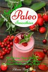 Superfood Paleo Smoothies: 101 Delicious Vegan, Gluten-Free, Fat Burning Smoothie Recipes for Vibrant Health and Easy Weight Loss (Gluten Free Cookbook Collection 3)