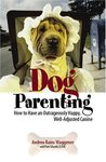 Dog Parenting: How to Have an Outrageously Happy, Well-Adjusted Canine