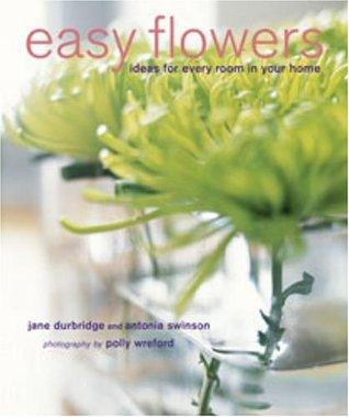 Easy Flowers: Stylish Flower-Arranging Ideas for Every Room of Your Home