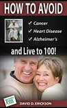 How to Avoid Cancer, Heart Disease, Alzheimer's and Live to 100!