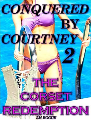 Conquered By Courtney 2: The Corset Redemption  by  I.M. Rogue