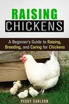 Raising Chickens: A Beginner's Guide to Raising, Breeding, and Caring for Chickens (Homesteading & Backyard Farming)