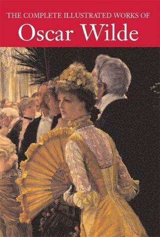 The Complete Illustrated Works of Oscar Wilde by Oscar Wilde