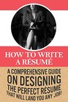 How To Write A Résumé: A comprehensive guide on designing the perfect résumé that will land you any job!
