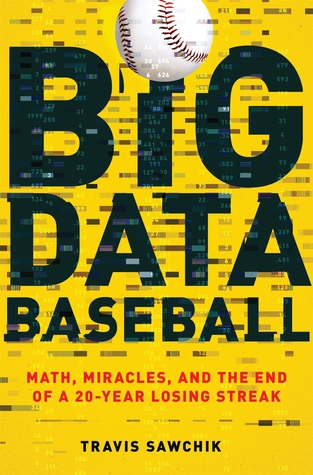 Big Data Baseball: Math, Miracles, and the End of a 20-Year Losing Streak