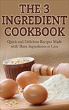 The 3 Ingredient Cookbook: Quick and Delicious Recipes Made with Three Ingredients or Less
