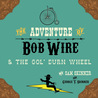 The Adventure of Bob Wire & The Gol' Durn Wheel by Sam  Skinner
